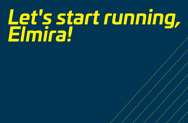Let's start running, Elmira!